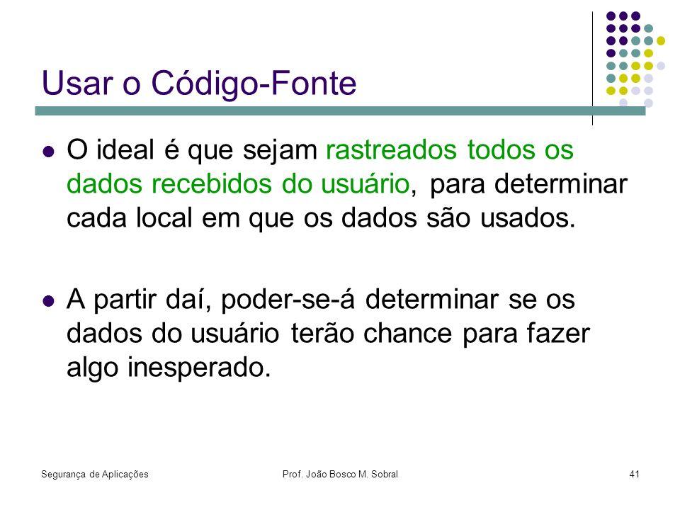 Segurança de AplicaçõesProf. João Bosco M. Sobral41 Usar o Código-Fonte O ideal é que sejam rastreados todos os dados recebidos do usuário, para deter