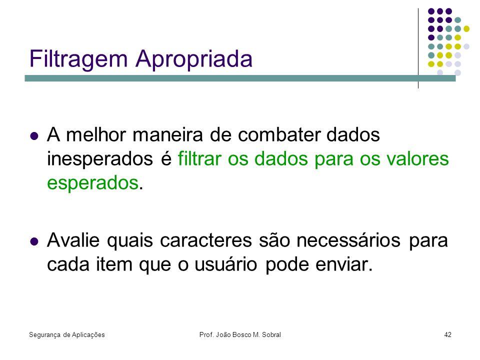Segurança de AplicaçõesProf. João Bosco M. Sobral42 Filtragem Apropriada A melhor maneira de combater dados inesperados é filtrar os dados para os val