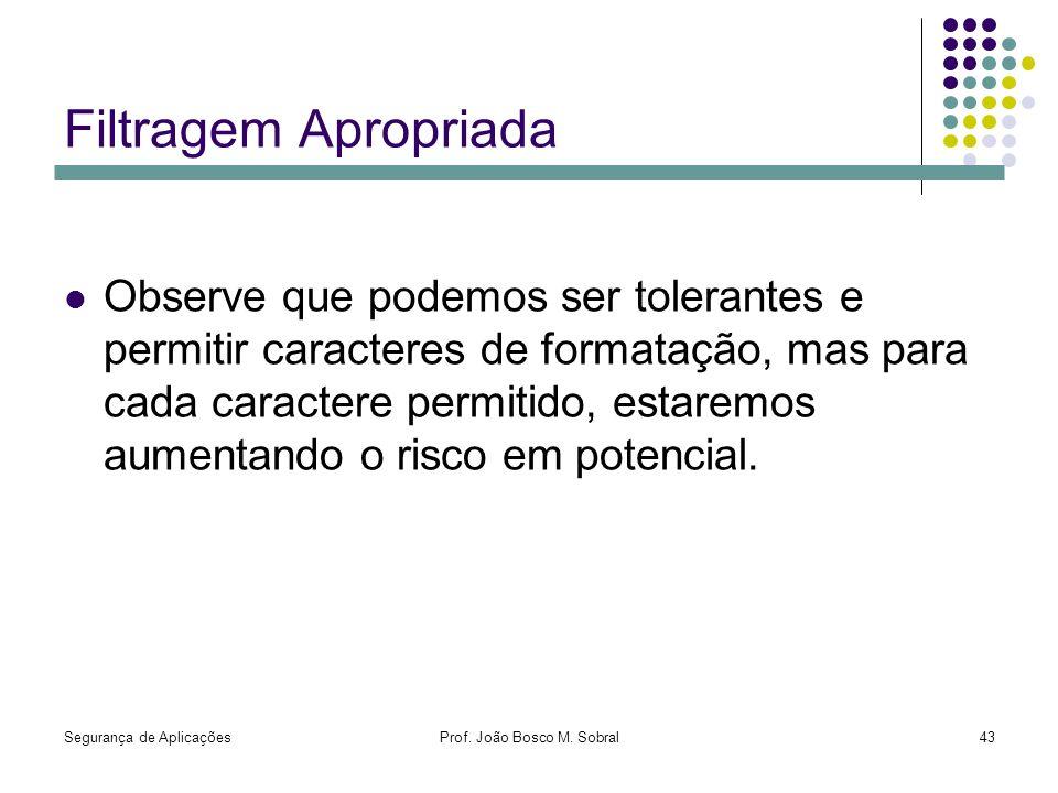 Segurança de AplicaçõesProf. João Bosco M. Sobral43 Filtragem Apropriada Observe que podemos ser tolerantes e permitir caracteres de formatação, mas p