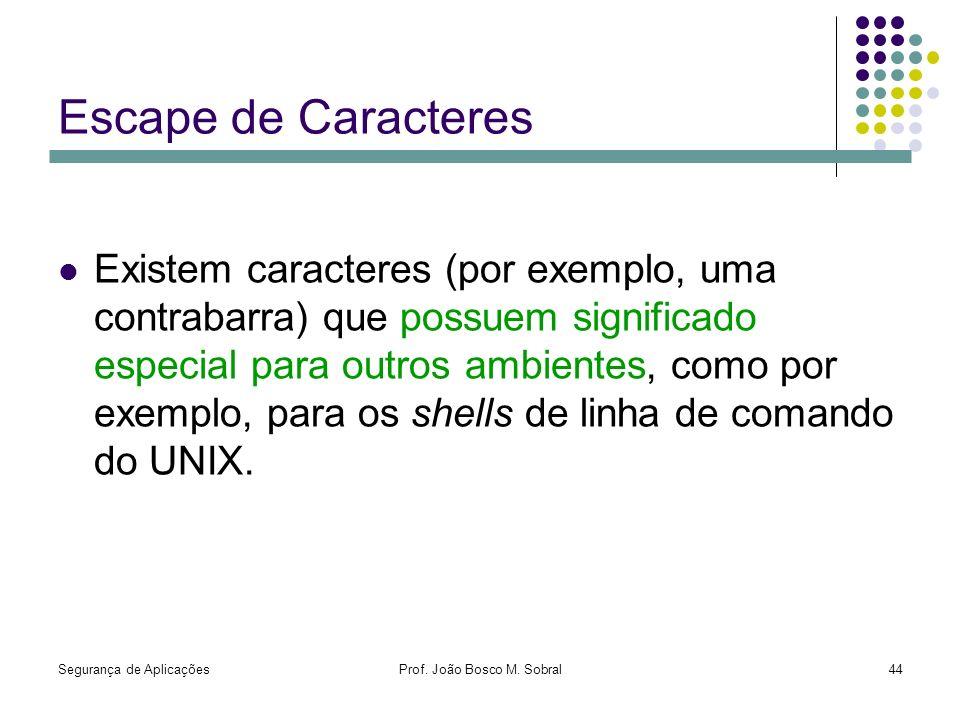 Segurança de AplicaçõesProf. João Bosco M. Sobral44 Escape de Caracteres Existem caracteres (por exemplo, uma contrabarra) que possuem significado esp