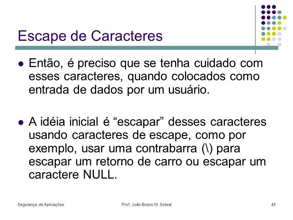 Segurança de AplicaçõesProf. João Bosco M. Sobral45 Escape de Caracteres Então, é preciso que se tenha cuidado com esses caracteres, quando colocados