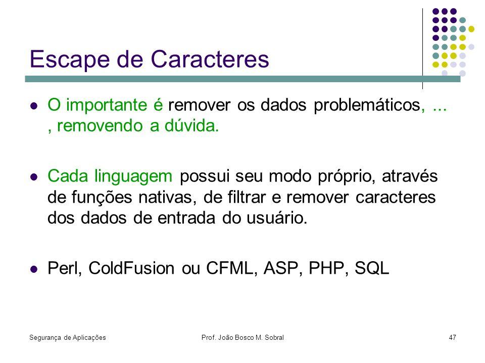 Segurança de AplicaçõesProf. João Bosco M. Sobral47 Escape de Caracteres O importante é remover os dados problemáticos,..., removendo a dúvida. Cada l