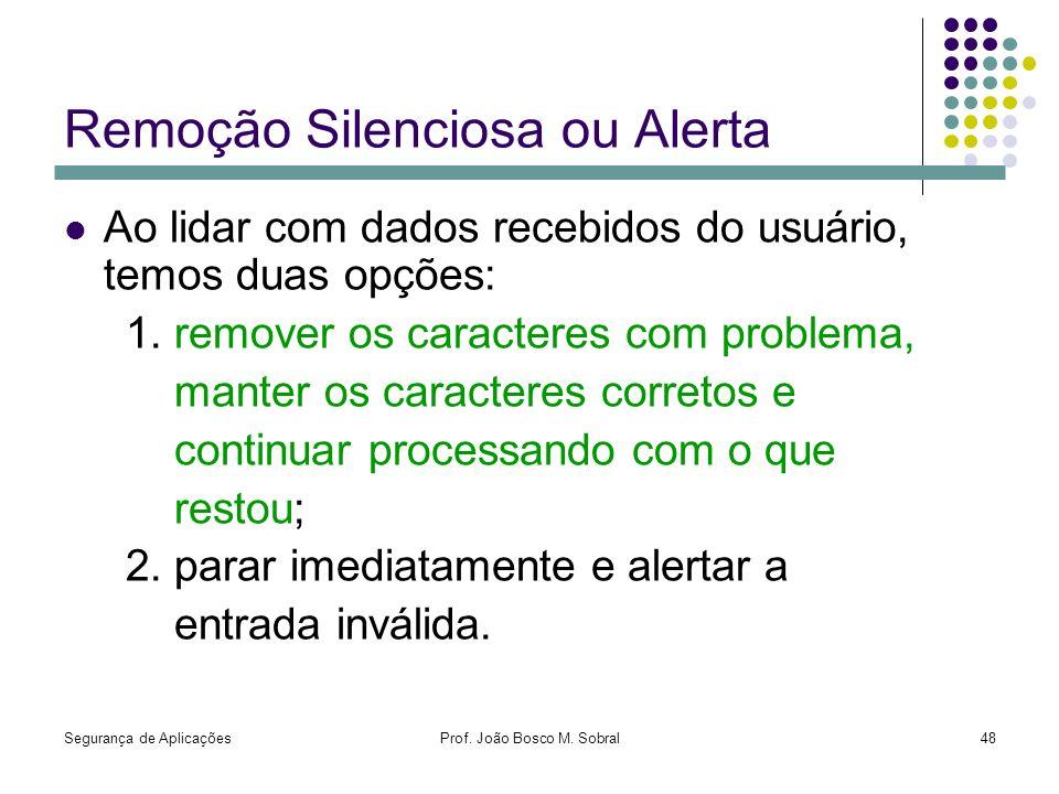 Segurança de AplicaçõesProf. João Bosco M. Sobral48 Remoção Silenciosa ou Alerta Ao lidar com dados recebidos do usuário, temos duas opções: 1. remove