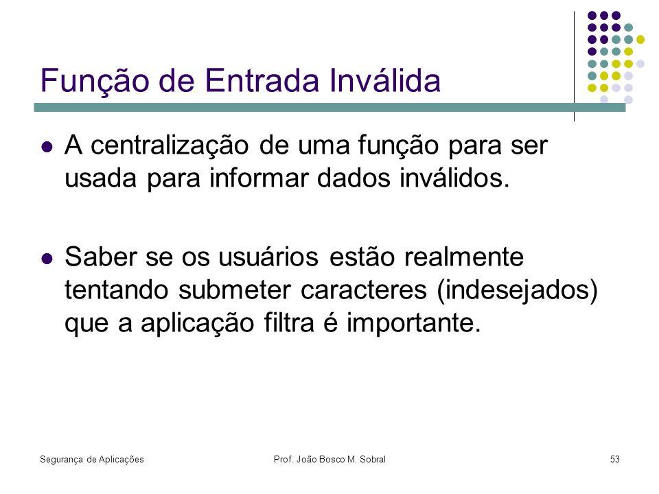 Segurança de AplicaçõesProf. João Bosco M. Sobral53 Função de Entrada Inválida A centralização de uma função para ser usada para informar dados inváli