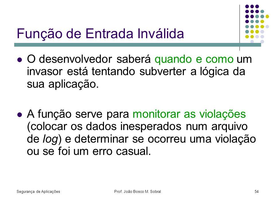Segurança de AplicaçõesProf. João Bosco M. Sobral54 Função de Entrada Inválida O desenvolvedor saberá quando e como um invasor está tentando subverter
