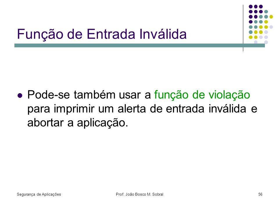 Segurança de AplicaçõesProf. João Bosco M. Sobral56 Função de Entrada Inválida Pode-se também usar a função de violação para imprimir um alerta de ent
