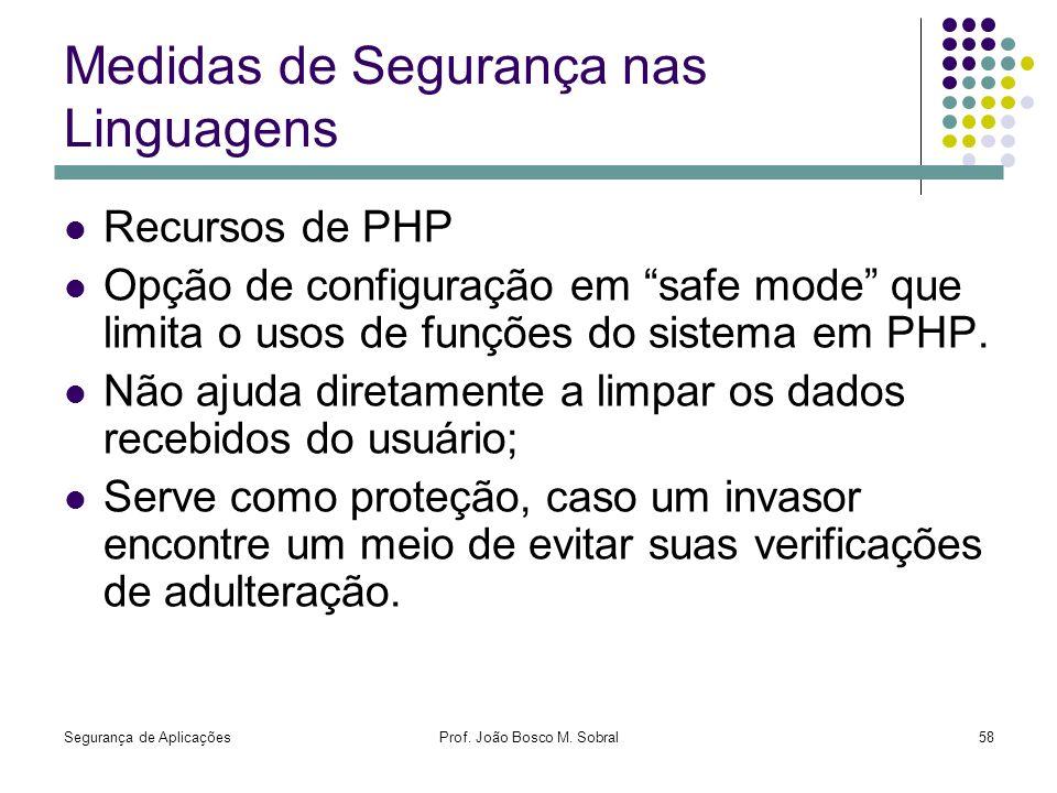 Segurança de AplicaçõesProf. João Bosco M. Sobral58 Medidas de Segurança nas Linguagens Recursos de PHP Opção de configuração em safe mode que limita