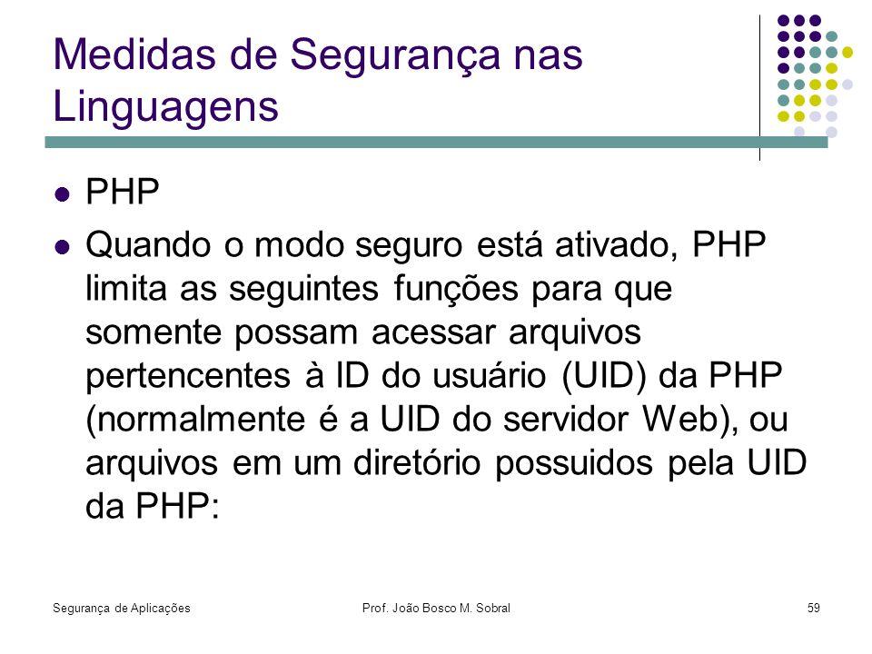 Segurança de AplicaçõesProf. João Bosco M. Sobral59 Medidas de Segurança nas Linguagens PHP Quando o modo seguro está ativado, PHP limita as seguintes