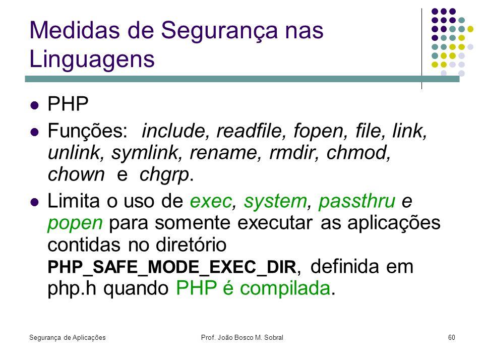 Segurança de AplicaçõesProf. João Bosco M. Sobral60 Medidas de Segurança nas Linguagens PHP Funções: include, readfile, fopen, file, link, unlink, sym