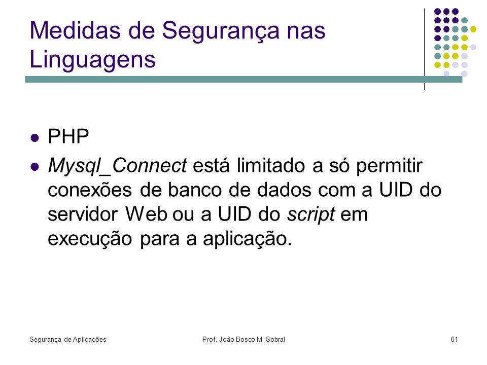 Segurança de AplicaçõesProf. João Bosco M. Sobral61 Medidas de Segurança nas Linguagens PHP Mysql_Connect está limitado a só permitir conexões de banc