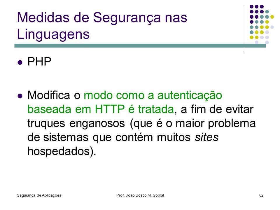 Segurança de AplicaçõesProf. João Bosco M. Sobral62 Medidas de Segurança nas Linguagens PHP Modifica o modo como a autenticação baseada em HTTP é trat