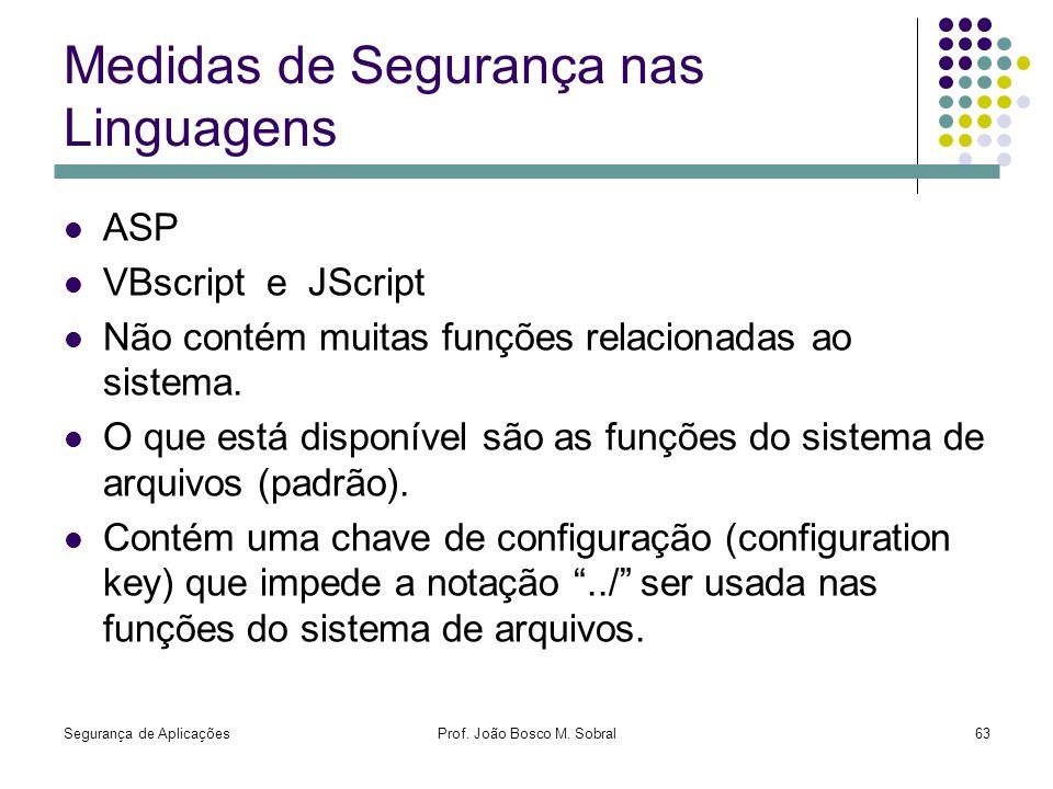 Segurança de AplicaçõesProf. João Bosco M. Sobral63 Medidas de Segurança nas Linguagens ASP VBscript e JScript Não contém muitas funções relacionadas