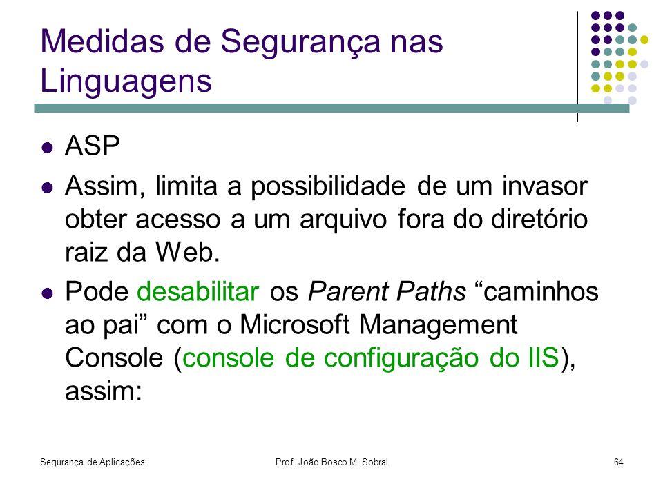 Segurança de AplicaçõesProf. João Bosco M. Sobral64 Medidas de Segurança nas Linguagens ASP Assim, limita a possibilidade de um invasor obter acesso a