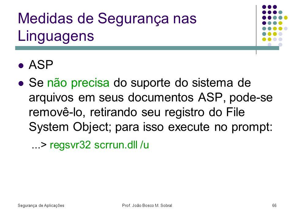 Segurança de AplicaçõesProf. João Bosco M. Sobral66 Medidas de Segurança nas Linguagens ASP Se não precisa do suporte do sistema de arquivos em seus d