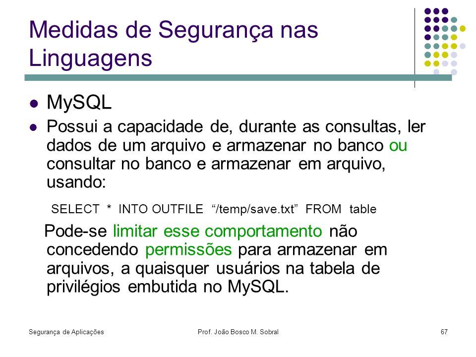 Segurança de AplicaçõesProf. João Bosco M. Sobral67 Medidas de Segurança nas Linguagens MySQL Possui a capacidade de, durante as consultas, ler dados