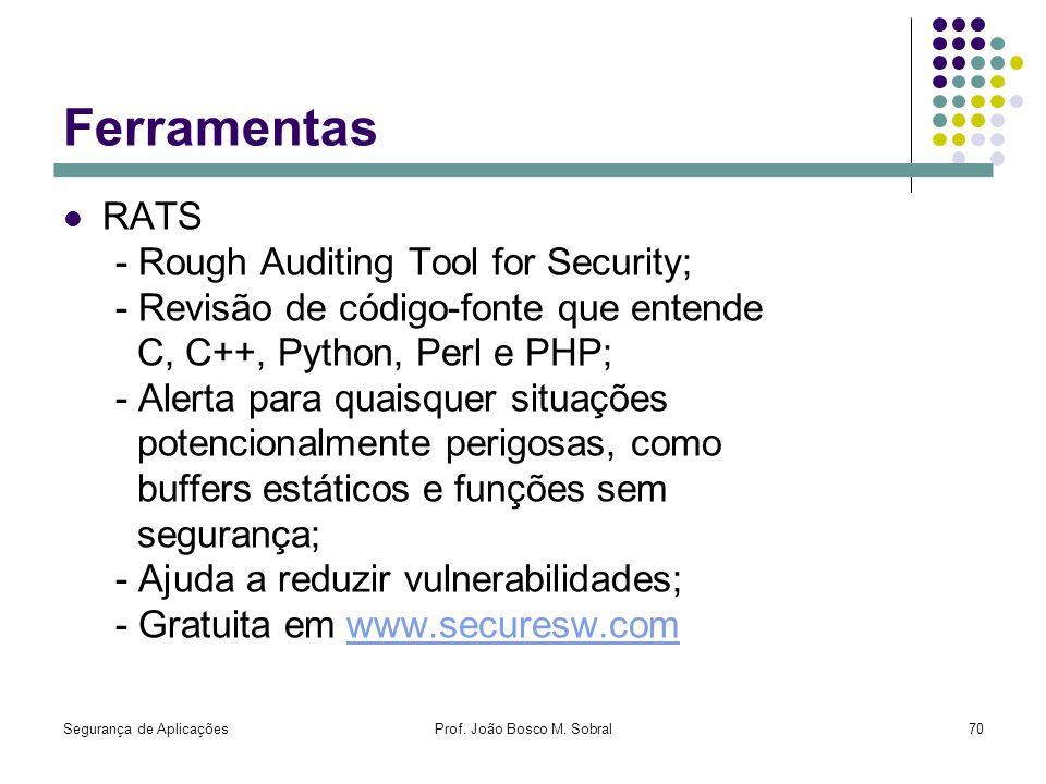 Segurança de AplicaçõesProf. João Bosco M. Sobral70 Ferramentas RATS - Rough Auditing Tool for Security; - Revisão de código-fonte que entende C, C++,