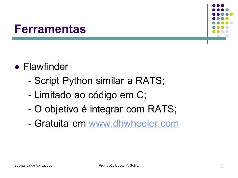 Segurança de AplicaçõesProf. João Bosco M. Sobral71 Ferramentas Flawfinder - Script Python similar a RATS; - Limitado ao código em C; - O objetivo é i