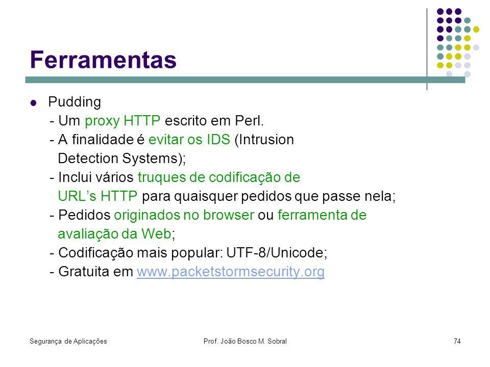 Segurança de AplicaçõesProf. João Bosco M. Sobral74 Ferramentas Pudding - Um proxy HTTP escrito em Perl. - A finalidade é evitar os IDS (Intrusion Det