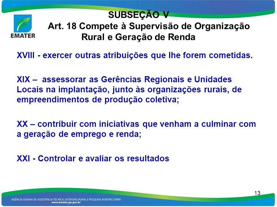 SUBSEÇÃO V Art. 18 Compete à Supervisão de Organização Rural e Geração de Renda XVIII - exercer outras atribuições que lhe forem cometidas. XIX – asse