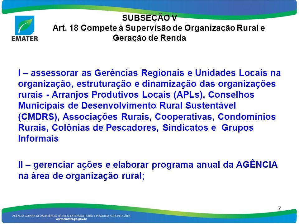 SUBSEÇÃO V Art. 18 Compete à Supervisão de Organização Rural e Geração de Renda 7 I – assessorar as Gerências Regionais e Unidades Locais na organizaç