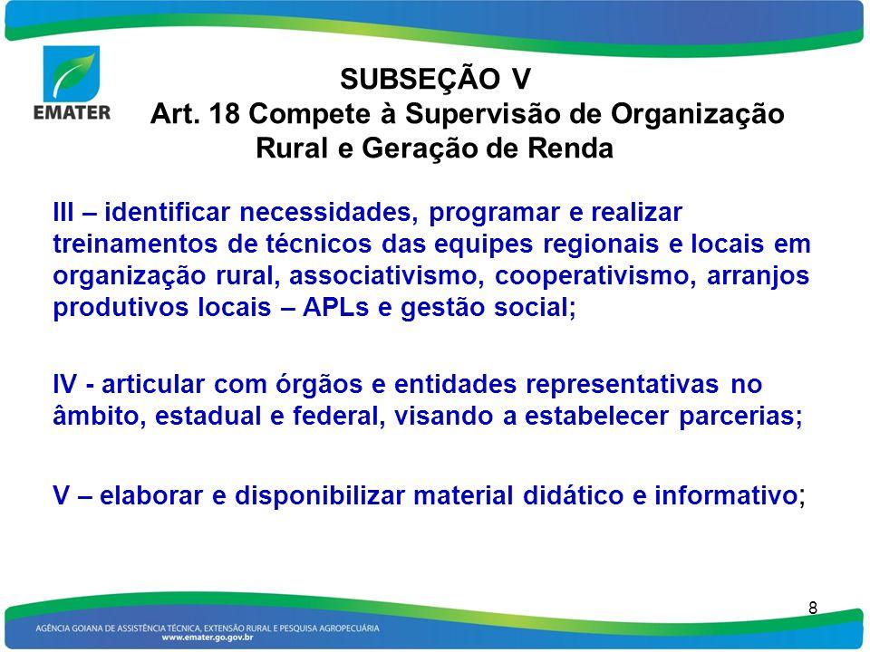SUBSEÇÃO V Art. 18 Compete à Supervisão de Organização Rural e Geração de Renda 8 III – identificar necessidades, programar e realizar treinamentos de