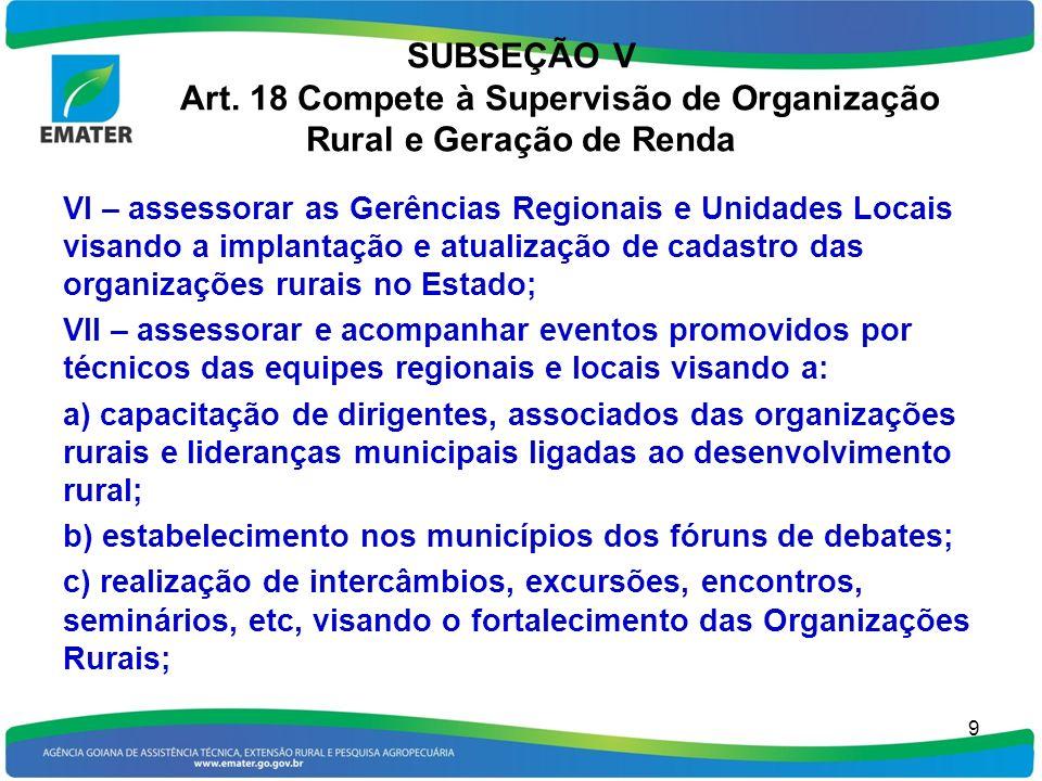 SUBSEÇÃO V Art. 18 Compete à Supervisão de Organização Rural e Geração de Renda VI – assessorar as Gerências Regionais e Unidades Locais visando a imp