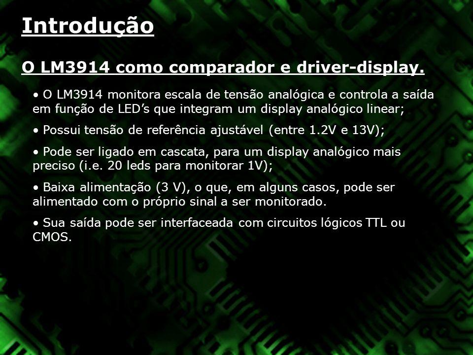 Introdução O LM3914 como comparador e driver-display. O LM3914 monitora escala de tensão analógica e controla a saída em função de LEDs que integram u