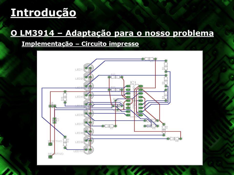 Introdução O LM3914 – Adaptação para o nosso problema Implementação – Circuito impresso