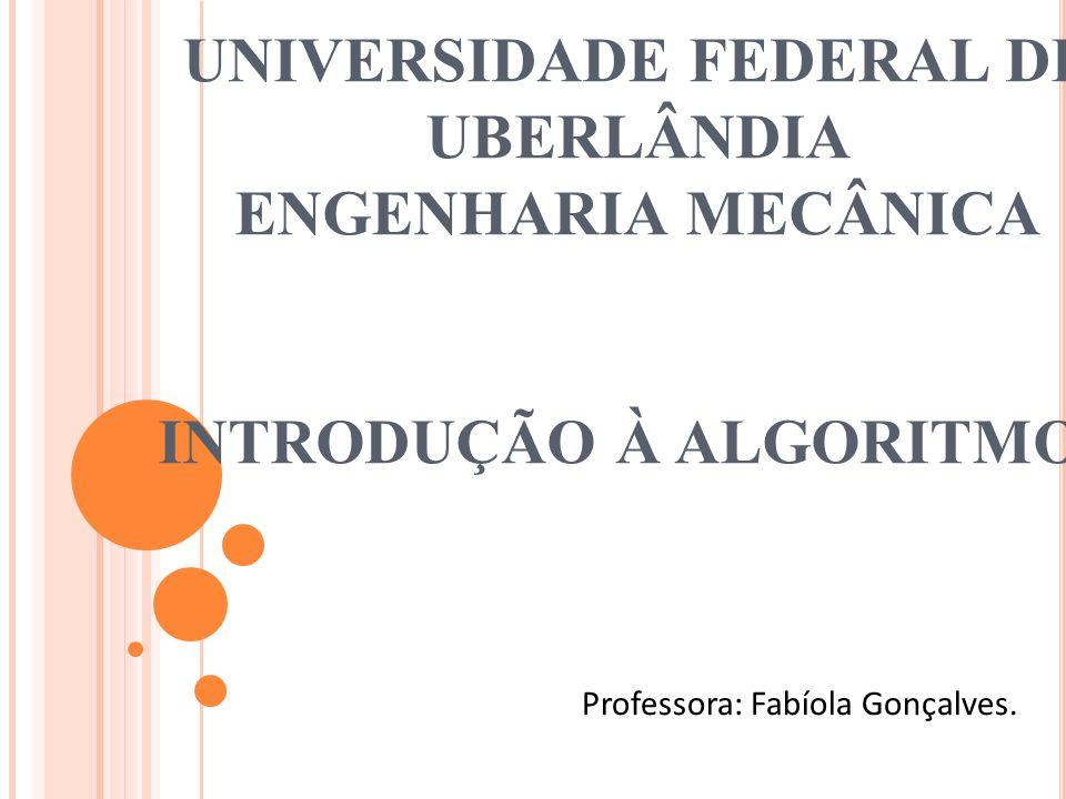 UNIVERSIDADE FEDERAL DE UBERLÂNDIA ENGENHARIA MECÂNICA INTRODUÇÃO À ALGORITMOS Professora: Fabíola Gonçalves.