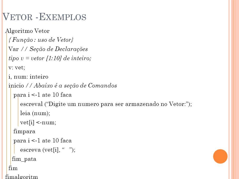 V ETOR -E XEMPLOS Algoritmo Vetor { Função : uso de Vetor} Var // Seção de Declarações tipo v = vetor [1:10] de inteiro; v: vet; i, num: inteiro inici