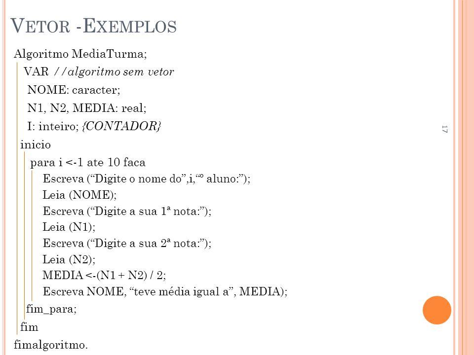 V ETOR -E XEMPLOS Algoritmo MediaTurma; VAR //algoritmo sem vetor NOME: caracter; N1, N2, MEDIA: real; I: inteiro; {CONTADOR} inicio para i <-1 ate 10