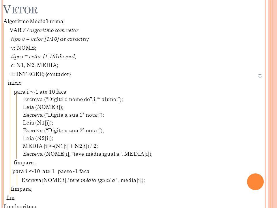 V ETOR Algoritmo MediaTurma; VAR //algoritmo com vetor tipo v = vetor [1:10] de caracter; v: NOME; tipo c= vetor [1:10] de real; c: N1, N2, MEDIA; I: