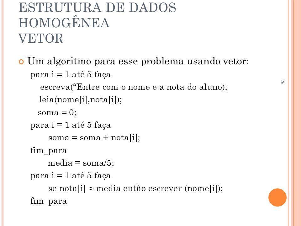 ESTRUTURA DE DADOS HOMOGÊNEA VETOR Um algoritmo para esse problema usando vetor: para i = 1 até 5 faça escreva(Entre com o nome e a nota do aluno); le