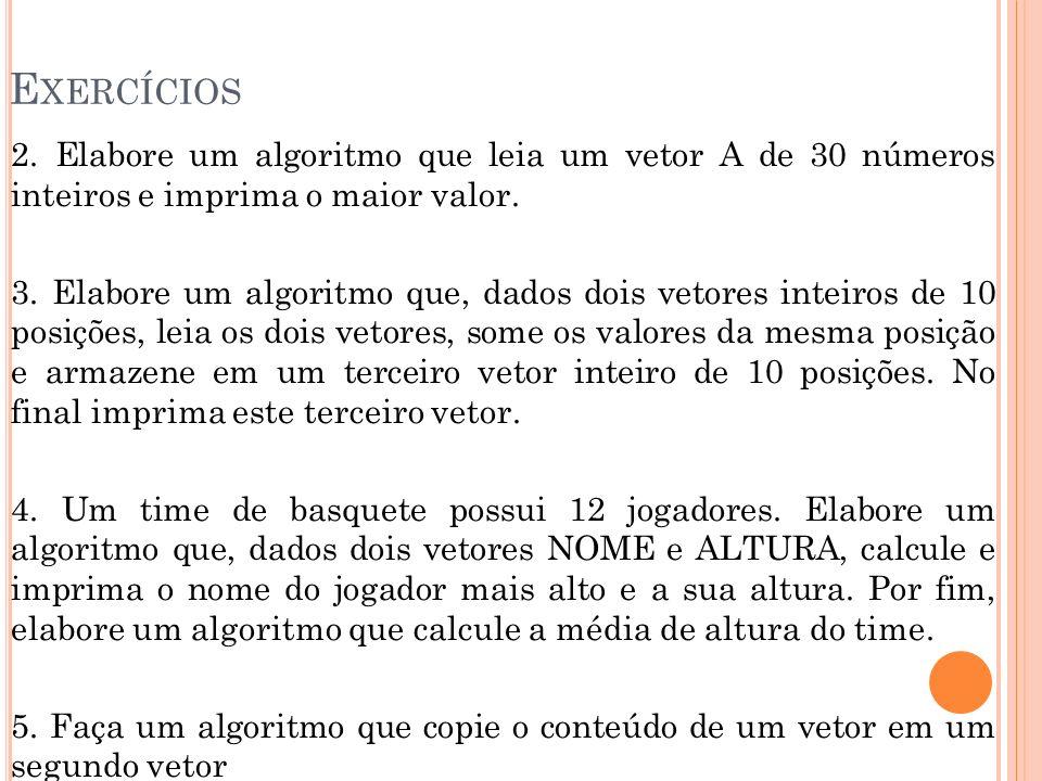 E XERCÍCIOS 2. Elabore um algoritmo que leia um vetor A de 30 números inteiros e imprima o maior valor. 3. Elabore um algoritmo que, dados dois vetore