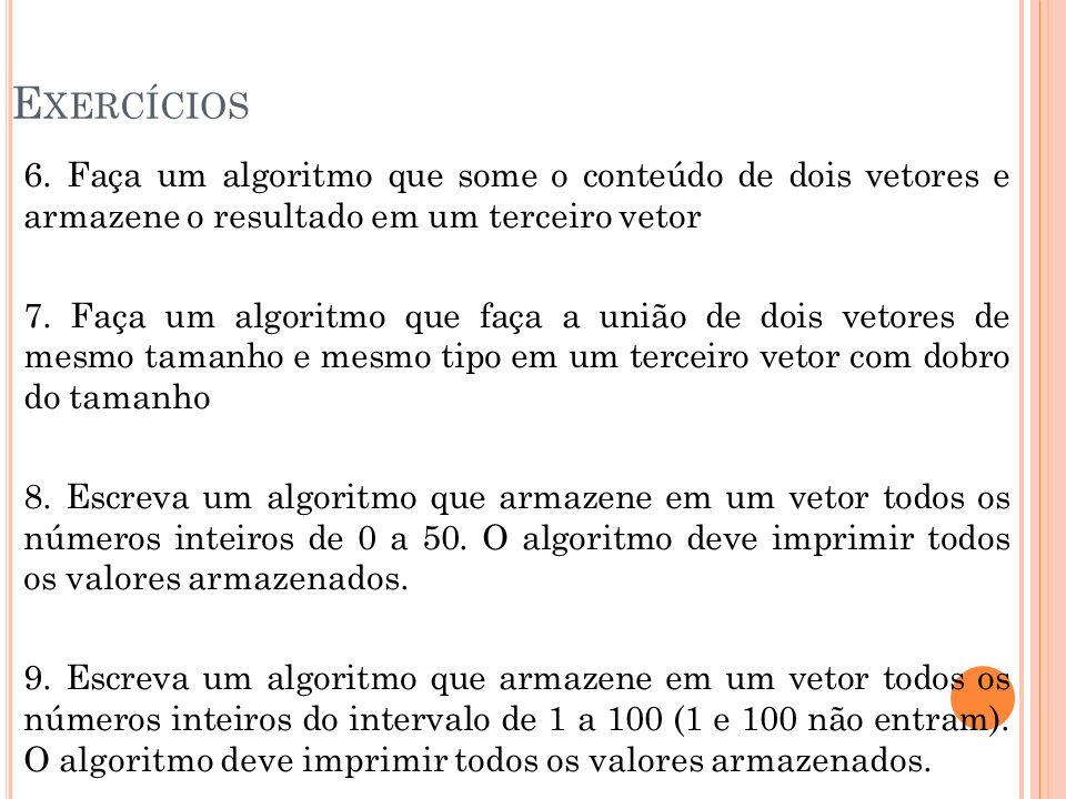 E XERCÍCIOS 6. Faça um algoritmo que some o conteúdo de dois vetores e armazene o resultado em um terceiro vetor 7. Faça um algoritmo que faça a união