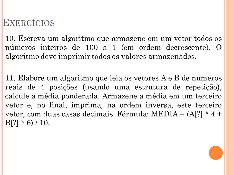 E XERCÍCIOS 10. Escreva um algoritmo que armazene em um vetor todos os números inteiros de 100 a 1 (em ordem decrescente). O algoritmo deve imprimir t