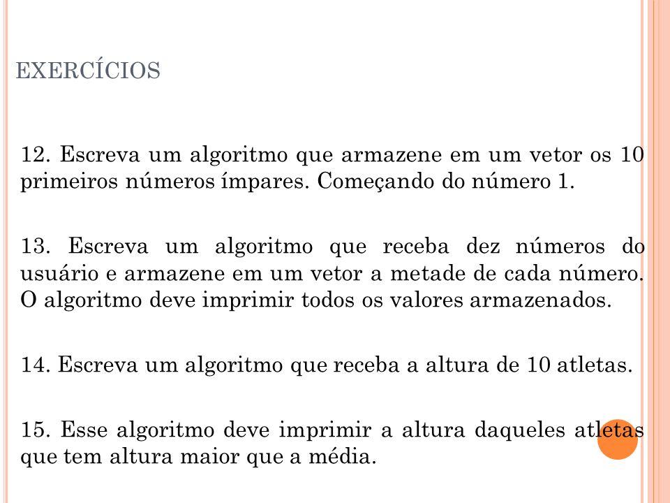 EXERCÍCIOS 12. Escreva um algoritmo que armazene em um vetor os 10 primeiros números ímpares. Começando do número 1. 13. Escreva um algoritmo que rece