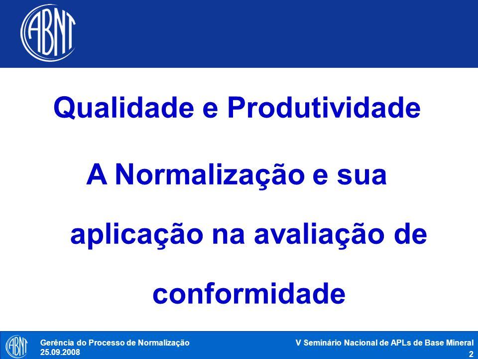 V Seminário Nacional de APLs de Base Mineral 3 Gerência do Processo de Normalização 25.09.2008 Fundada em 1940 Privada, sem fins lucrativos e de utilidade pública Reconhecida pelo governo brasileiro como único Foro Nacional de Normalização Membro fundador da ISO, COPANT e AMN e membro da IEC desde a criação da ABNT Responsável pela gestão do processo de elaboração de normas brasileiras Signatária do código de boas práticas em normalização da OMC Certificadora de produtos, serviços e sistemas ABNT