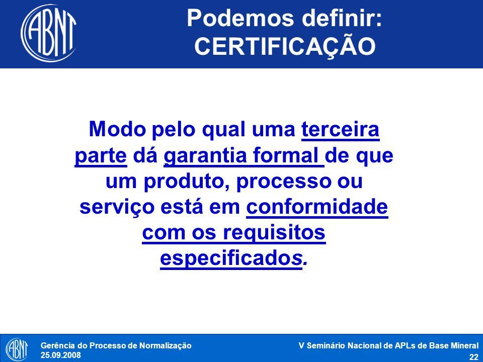 V Seminário Nacional de APLs de Base Mineral 22 Gerência do Processo de Normalização 25.09.2008 Podemos definir: CERTIFICAÇÃO Função Tecnológica Modo
