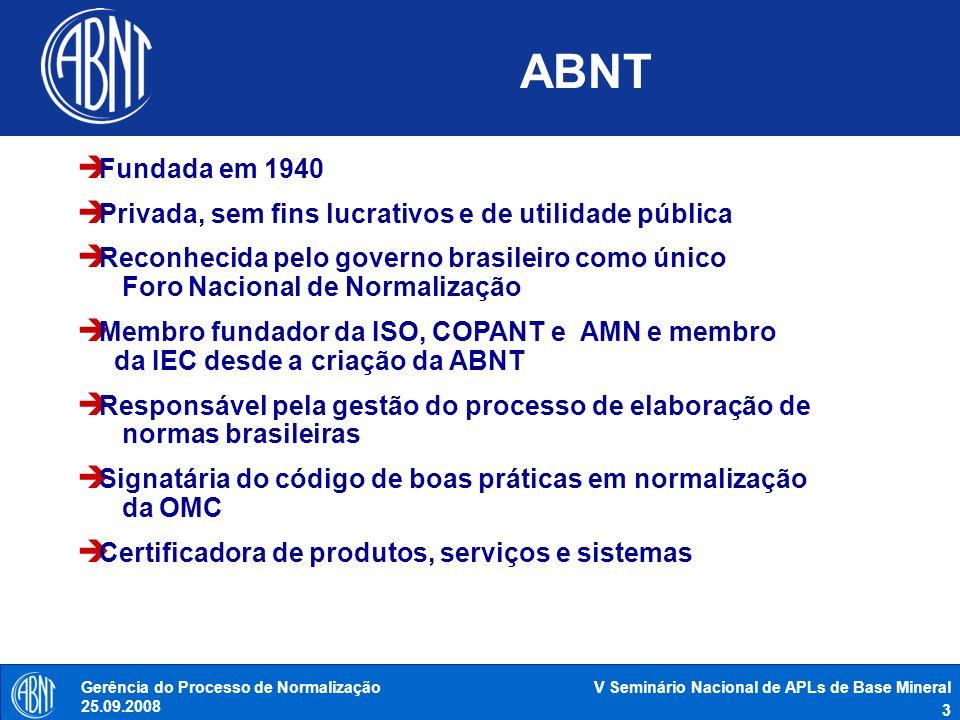 V Seminário Nacional de APLs de Base Mineral 4 Gerência do Processo de Normalização 25.09.2008 Níveis de normalização Empresa Associação (setorial) Nacional Regional e Subregional Internacional ISO - IEC - ITU COPANT- CEN - AMN ABNT – BSI - DIN - AFNOR ASME - ASTM - API - SAE Petrobrás - Shell - IBM Menos exigente (Genérica) Mais exigente (Restritiva)