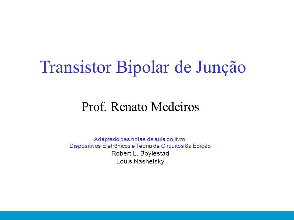 Transistor Bipolar de Junção Prof. Renato Medeiros Adaptado das notas de aula do livro: Dispositivos Eletrônicos e Teoria de Circuitos 8a Edição Rober