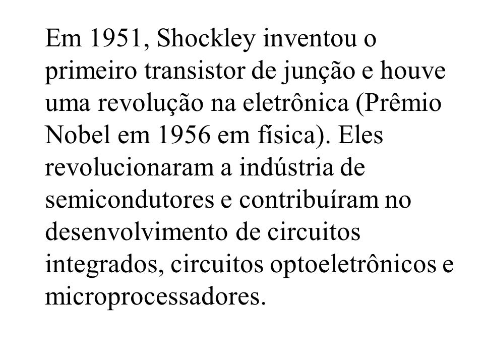 Em 1951, Shockley inventou o primeiro transistor de junção e houve uma revolução na eletrônica (Prêmio Nobel em 1956 em física). Eles revolucionaram a