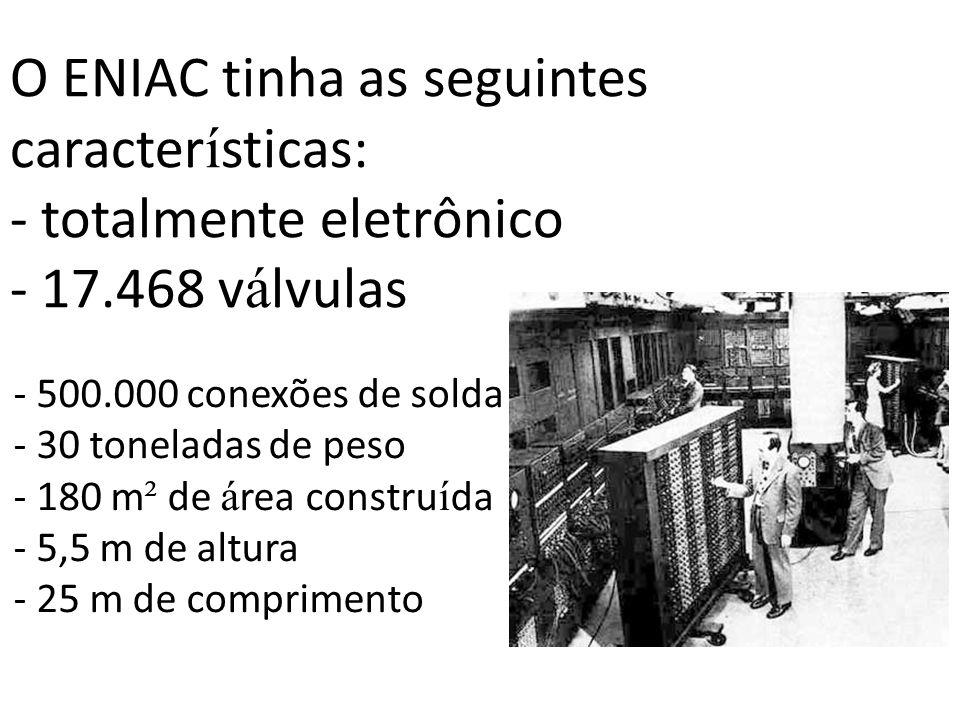 O ENIAC tinha as seguintes caracter í sticas: - totalmente eletrônico - 17.468 v á lvulas - 500.000 conexões de solda - 30 toneladas de peso - 180 m ²