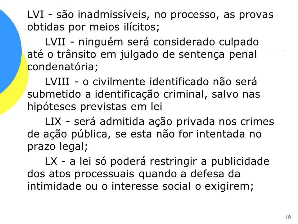 LVI - são inadmissíveis, no processo, as provas obtidas por meios ilícitos; LVII - ninguém será considerado culpado até o trânsito em julgado de sente