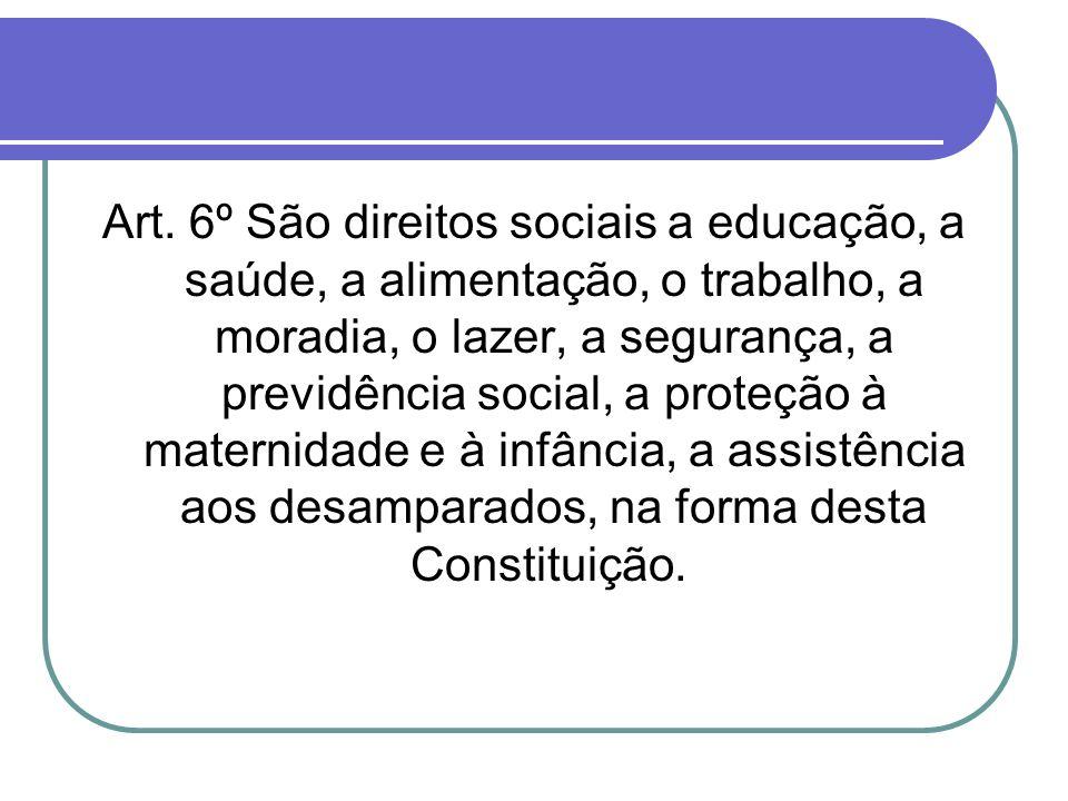Art. 6º São direitos sociais a educação, a saúde, a alimentação, o trabalho, a moradia, o lazer, a segurança, a previdência social, a proteção à mater