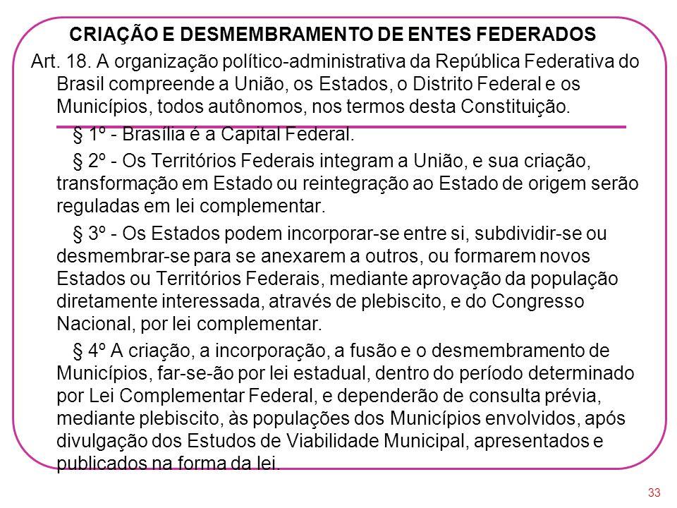 CRIAÇÃO E DESMEMBRAMENTO DE ENTES FEDERADOS Art. 18. A organização político-administrativa da República Federativa do Brasil compreende a União, os Es