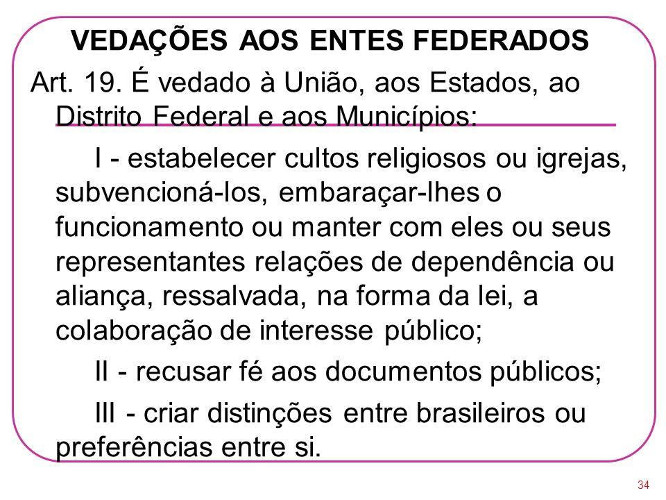 VEDAÇÕES AOS ENTES FEDERADOS Art. 19. É vedado à União, aos Estados, ao Distrito Federal e aos Municípios: I - estabelecer cultos religiosos ou igreja