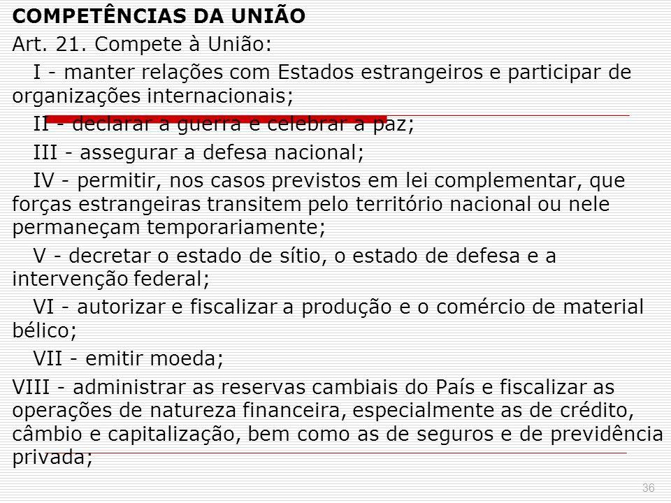 COMPETÊNCIAS DA UNIÃO Art. 21. Compete à União: I - manter relações com Estados estrangeiros e participar de organizações internacionais; II - declara