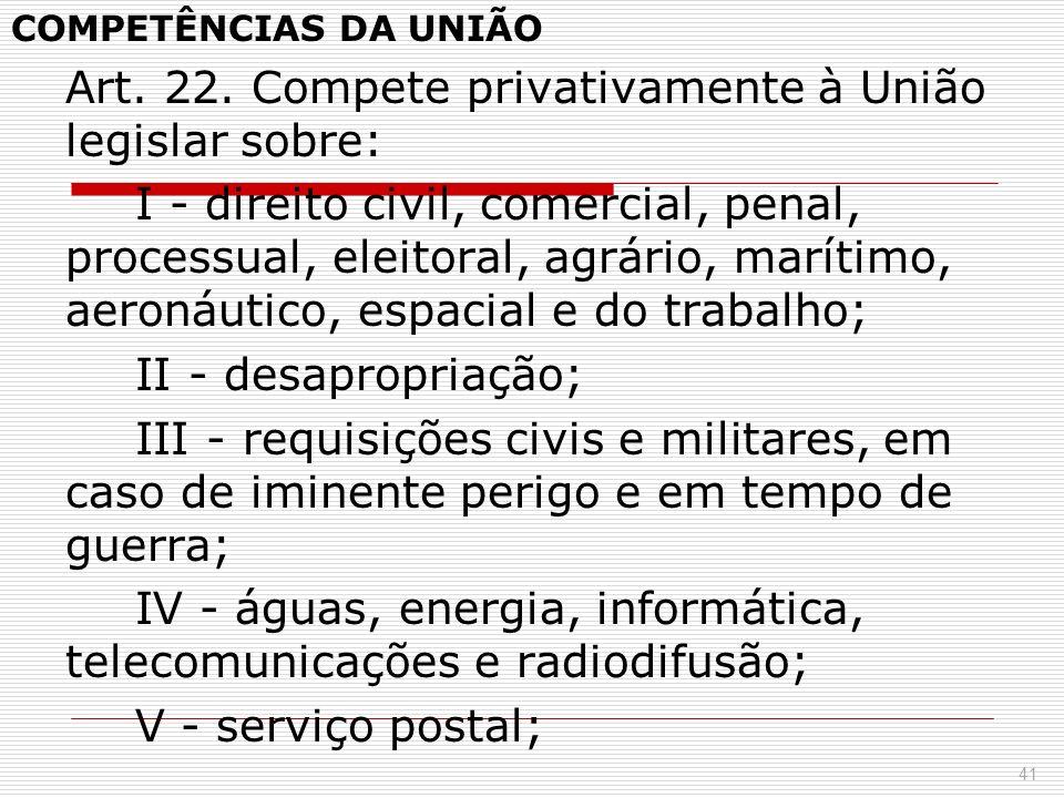 COMPETÊNCIAS DA UNIÃO Art. 22. Compete privativamente à União legislar sobre: I - direito civil, comercial, penal, processual, eleitoral, agrário, mar