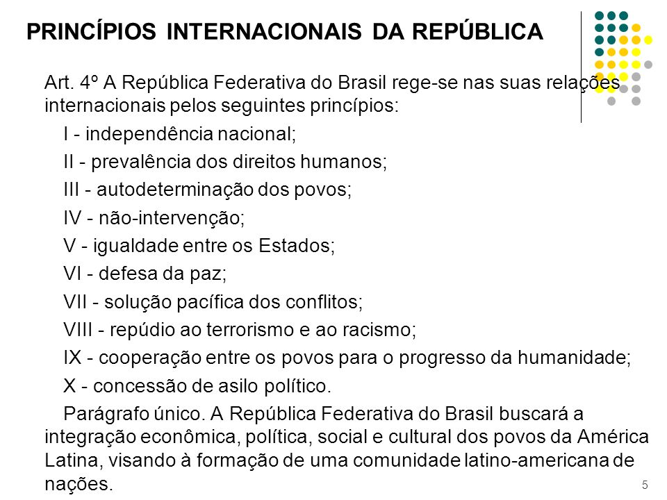 PRINCÍPIOS INTERNACIONAIS DA REPÚBLICA Art. 4º A República Federativa do Brasil rege-se nas suas relações internacionais pelos seguintes princípios: I